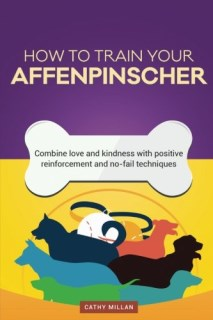 How To Train An Affenpinscher (Dog Training Collection): Combine love and kindness with positive reinforcement and no-fail techniques