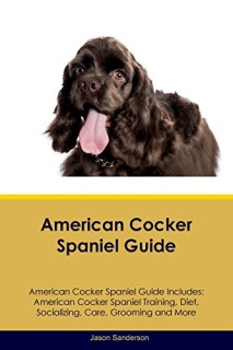 American Cocker Spaniel Guide American Cocker Spaniel Guide Includes: American Cocker Spaniel Training, Diet, Socializing, Care, Grooming, Breeding and More
