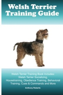 Welsh Terrier Training Guide Welsh Terrier Training Book Includes: Welsh Terrier Socializing, Housetraining, Obedience Training, Behavioral Training, Cues & Commands and More