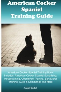 American Cocker Spaniel Training Guide. American Cocker Spaniel Training Book Includes: American Cocker Spaniel Socializing, Housetraining, Obedience ... Behavioral Training, Cues & Commands and More
