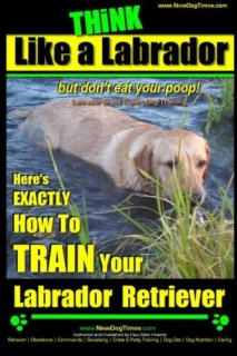 Think Like a Labrador, But Don't Eat Your Poop! | Labrador Breed Expert Dog Training |: Here's Exactly How to Train Your Labrador (Labrador Retriever Training) (Volume 1)