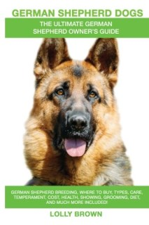 German Shepherd Dogs as Pets: German Shepherd breeding, where to buy, types, care, temperament, cost, health, showing, grooming, diet, and more included! An Ultimate German Shepherd Owner's Guide