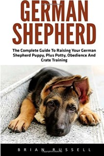 German Shepherd: The Complete Guide To Raising Your German Shepherd Puppy, Plus Potty, Obedience And Crate Training (German Shepherd Dogs, German Shepherds, German Shepherd Training)