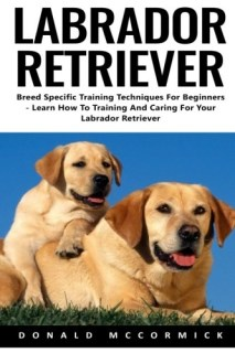 Labrador Retriever: Breed Specific Training Techniques For Beginners - Learn How To Training And Caring For Your Labrador Retriever
