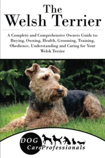 The Welsh Terrier: A Complete and Comprehensive Owners Guide to: Buying, Owning, Health, Grooming, Training, Obedience, Understanding and Caring for ... to Caring for a Dog from a Puppy to Old Age)