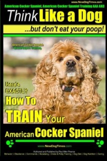 American Cocker Spaniel, American Cocker Spaniel Training AAA AKC: | Think Like a Dog ~ But Don't Eat Your Poop! | American Cocker Spaniel Breed ... Train Your American Cocker Spaniel (Volume 2)