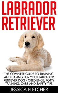 Labrador Retriever: The Complete Guide To Training And Caring For Your Labrador Retriever Dog - Obedience, Potty Training, Care And   Safety Tips (How ... Labrador Retriever, Labrador Training Tips)