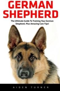 German Shepherd: The Ultimate Guide to Training Your German shepherd, Plus Amazing Care Tips! (German Shepherds, German Shepherd Training, Puppy Training Guide)