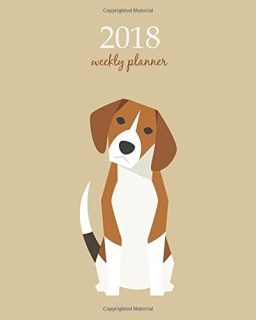 2018 Weekly Planner: Calendar Schedule Organizer Appointment Journal Notebook and Action day, cute beagle dog art design (2018 Weekly Planners) (Volume 80)