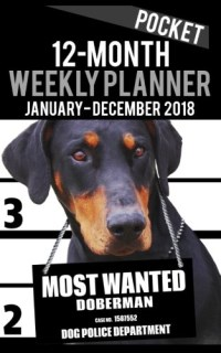 "2018 Pocket Weekly Planner - Most Wanted Doberman Pinscher: Daily Diary Monthly Yearly Calendar 5"" x 8"" Schedule Journal Organizer (Dog Pocket Planners 2018) (Volume 7)"
