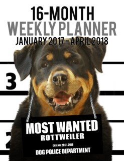 2017-2018 Weekly Planner - Most Wanted Rottweiler: Daily Diary Monthly Yearly Calendar (Dog Planners) (Volume 45)