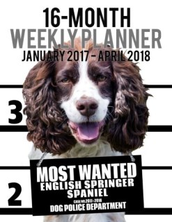 Most Wanted English Springer Spaniel 2017-2018 Weekly Planner - 16 Month: Large (11 X 8.5-Inches) Daily Diary Monthly Yearly Calendar (Dog Planners) (Volume 18)