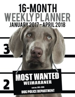 2017-2018 Weekly Planner - Most Wanted Weimaraner: Daily Diary Monthly Yearly Calendar (Dog Planners) (Volume 66)