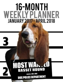 2017-2018 Weekly Planner - Most Wanted Basset Hound: Daily Diary Monthly Yearly Calendar (Dog Planners) (Volume 60)