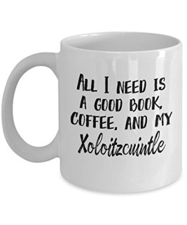 "Xoloitzcuintle Mug - ""All I Need Is A Good Book, Coffee, And My Xoloitzcuintle"" Coffee Cup - Excellent Xolo AKA Mexican Hairless Dog Gift"