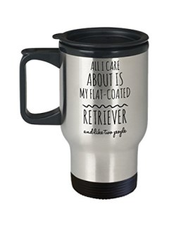 Flat-Coated Retriever Travel Mug - All I Care About Is My Flat-Coated Retriever and Like Two People