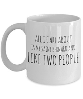 Funny Saint Bernard Mug - All I Care About Is My Saint Bernard And Like Two People - St. Bernard Lover Gift - Unique 11 oz Ceramic Coffee or Tea Cup for St. Bernard Mom