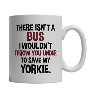 Funny Yorkshire Terrier Mug - There Isn't A Bus I Wouldn't Throw You Under To Save My Yorkie - Imprint America