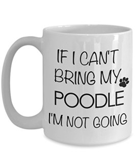 Poodle Coffee Mug - Standard Poodle Gifts - Poodle Accessories - If I Can't Bring My Poodle I'm Not Going 15 oz