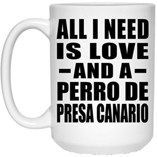 All I Need Is Love And A Perro De Presa Canario - 15 Oz Coffee Mug, Ceramic Cup, Best Gift for Birthday, Wedding Anniversary, New Year, Valentine's Day, Easter, Mother's / Father's Day