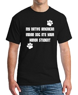 MY NATIVE AMERICAN INDIAN DOG ATE YOUR HONOR STUDENT T-Shirt Mens Womens