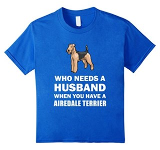 Who Needs A Husband Airedale Terrier Funny Single T-Shirt